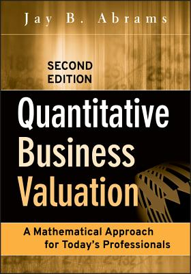 Quantitative Business Valuation: A Mathematical Approach for Today's Professionals - Abrams, Jay B