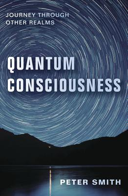 Quantum Consciousness: Journey Through Other Realms - Smith, Peter