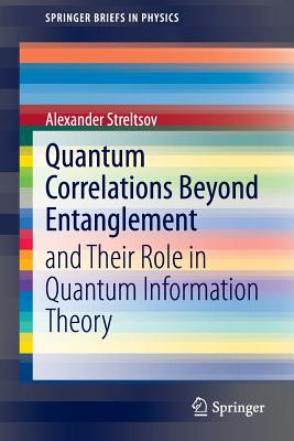 Quantum Correlations Beyond Entanglement: And Their Role in Quantum Information Theory - Streltsov, Alexander