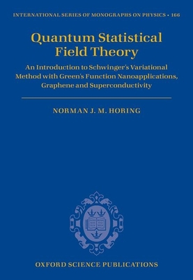Quantum Statistical Field Theory: An Introduction to Schwinger's Variational Method with Green's Function Nanoapplications, Graphene and Superconductivity - Horing, Norman J. M.