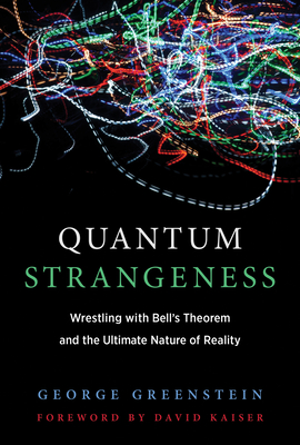 Quantum Strangeness: Wrestling with Bell's Theorem and the Ultimate Nature of Reality - Greenstein, George S, and Kaiser, David (Foreword by)