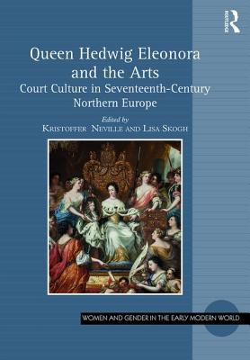 Queen Hedwig Eleonora and the Arts: Court Culture in Seventeenth-Century Northern Europe - Neville, Kristoffer (Editor), and Skogh, Lisa (Editor)
