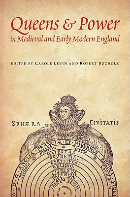 Queens & Power in Medieval and Early Modern England - Bucholz, Robert (Editor), and Levin, Carole (Editor)