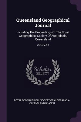 Queensland Geographical Journal: Including the Proceedings of the Royal Geographical Society of Australasia, Queensland; Volume 20 - Royal Geographical Society of Australasi (Creator)