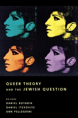 Queer Theory and the Jewish Question - Boyarin, Daniel (Editor), and Itzkovitz, Daniel, Professor (Editor), and Pellegrini, Ann, Professor (Editor)