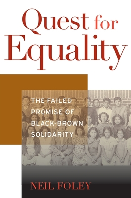 Quest for Equality: The Failed Promise of Black-Brown Solidarity - Foley, Neil