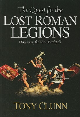 Quest for the Lost Roman Legions: Discovering the Varus Battlefield - Clunn, Tony