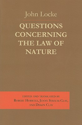 Questions Concerning the Law of Nature - Locke, John, and Horwitz, Robert (Translated by), and Clay, Jenny Strauss (Translated by)