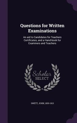 Questions for Written Examinations: An Aid to Candidates for Teachers Certificates, and a Hand-Book for Examiners and Teachers - Swett, John