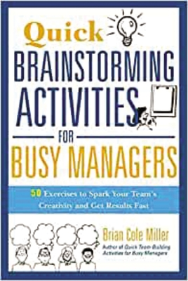 Quick Brainstorming Activities for Busy Managers: 50 Exercises to Spark Your Team's Creativity and Get Results Fast - Miller, Brian Cole