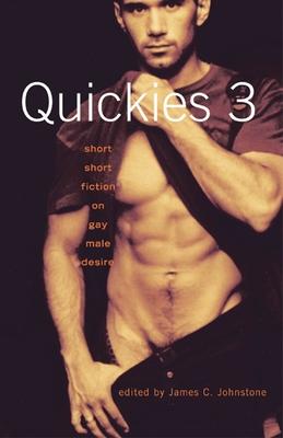 Quickies 3: Short Short Fiction on Gay Male Desire - Johnstone, James C (Editor)