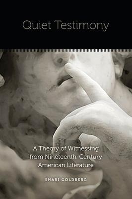 Quiet Testimony: A Theory of Witnessing from Nineteenth-Century American Literature - Goldberg, Shari