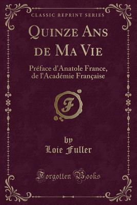 Quinze ANS de Ma Vie: Pr?face d'Anatole France, de l'Acad?mie Fran?aise (Classic Reprint) - Fuller, Loie