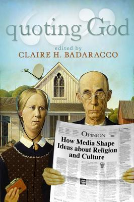 Quoting God: How Media Shape Ideas about Religion and Culture - Badaracco, Claire Hoertz, Professor (Editor)