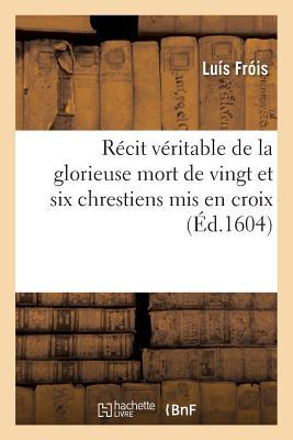 R?cit V?ritable de la Glorieuse Mort de Vingt Et Six Chrestiens MIS En Croix - Frois-L