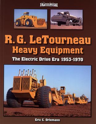 R.G. LeTourneau Heavy Equipment: The Electric Drive Era 1953-1970 - Orlemann, Eric