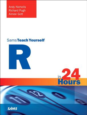 R in 24 Hours, Sams Teach Yourself - Nicholls, Andy, and Pugh, Richard, and Gott, Aimee