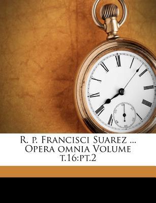 R. P. Francisci Suarez ... Opera Omnia Volume T.16: PT.2 - Suarez, Francisco, and 1825-1866, Berton Charles, and Andre, Michel (Creator)