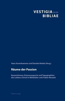 R?ume Der Passion: Raumvisionen, Erinnerungsorte Und Topographien Des Leidens Christi in Mittelalter Und Fr?her Neuzeit - Aurenhammer, Hans (Editor), and Bohde, Daniela (Editor)