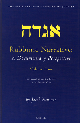 Rabbinic Narrative: A Documentary Perspective: Volume Four: The Precedent and the Parable in Diachronic View - Neusner, Jacob, PhD