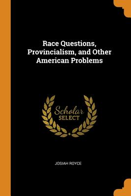 Race Questions, Provincialism, and Other American Problems - Royce, Josiah