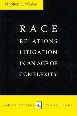 Race Relations Litigation in an Age of Complexity Race Relations Litigation in an Age of Complexity - Wasby, Stephen L, PH.D.