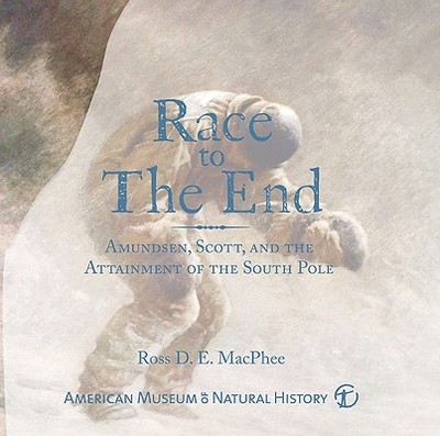 Race to the End: Amundsen, Scott, and the Attainment of the South Pole - MacPhee, Ross D E