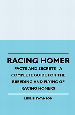 Racing Homer - Facts And Secrets - A Complete Guide For The Breeding And Flying Of Racing Homers - Swanson, Leslie