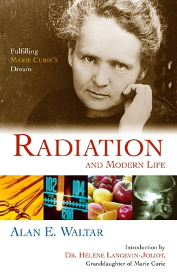 Radiation and Modern Life: Fulfilling Marie Curie's Dream - Waltar, Alan E