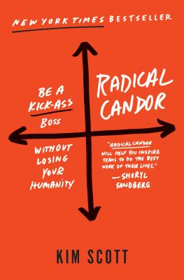 Radical Candor: Be a Kick-Ass Boss Without Losing Your Humanity - Scott, Kim, Msn, Fnp