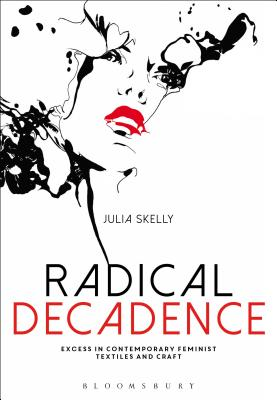 Radical Decadence: Excess in Contemporary Feminist Textiles and Craft - Skelly, Julia