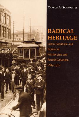 Radical Heritage: Labor, Socialism, and Reform in Washington and British Columbia, 1885-1917 - Schwantes, Carlos A