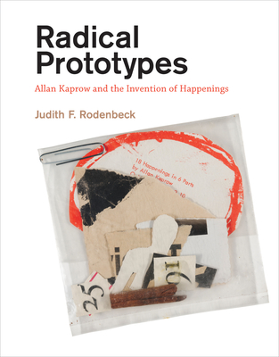 Radical Prototypes: Allan Kaprow and the Invention of Happenings - Rodenbeck, Judith F