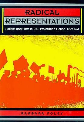 Radical Representations: Politics and Form in U.S. Proletarian Fiction, 1929-1941 - Foley, Barbara