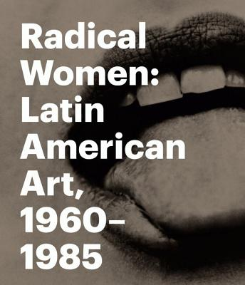 Radical Women: Latin American Art, 1960 - 1985 - Giunta, Andrea, and Alonso, Rodrigo (Contributions by), and Butler, Connie (Contributions by)