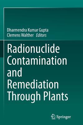 Radionuclide Contamination and Remediation Through Plants - Gupta, Dharmendra Kumar (Editor), and Walther, Clemens (Editor)