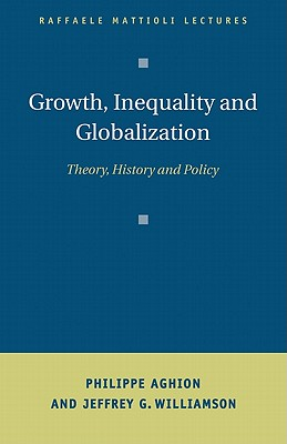 Raffaele Mattioli Lectures: Growth, Inequality, and Globalization: Theory, History, and Policy - Aghion, Philippe, and Williamson, Jeffrey G.