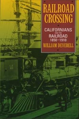 Railroad Crossing: Californians and the Railroad, 1850-1910 - Deverell, William