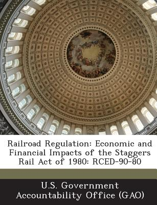 Railroad Regulation: Economic and Financial Impacts of the Staggers Rail Act of 1980: Rced-90-80 - U S Government Accountability Office (G (Creator)