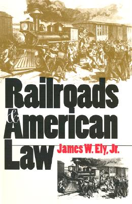 Railroads and American Law - Ely, James W, and Ely Jr, James W