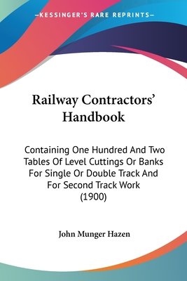 Railway Contractors' Handbook: Containing One Hundred and Two Tables of Level Cuttings or Banks for Single or Double Track and for Second Track Work (1900) - Hazen, John Munger