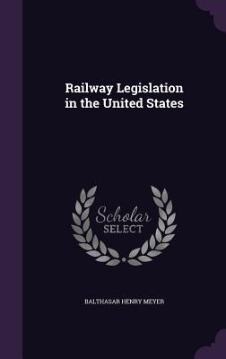 Railway Legislation in the United States - Meyer, Balthasar Henry