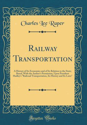 Railway Transportation: A History of Its Economics and of Its Relation to the State; Based, with the Author's Permission, Upon President Hadley's Railroad Transportation, Its History and Its Laws (Classic Reprint) - Raper, Charles Lee
