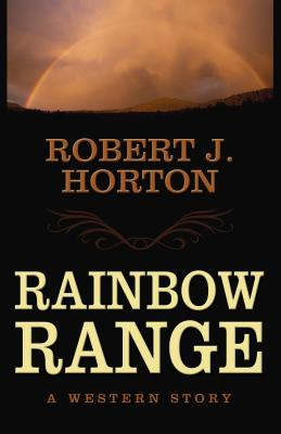 Rainbow Range: A Western Story - Horton, Robert J