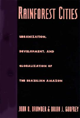 Rainforest Cities: Urbanization, Development, and Globalization of the Brazilian Amazon - Browder, John O, Professor, and Godfrey, Brian J
