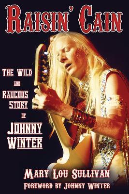 Raisin' Cain: The Wild and Raucous Story of Johnny Winter - Sullivan, Mary Lou