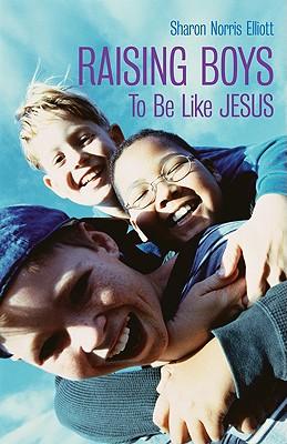 Raising Boys to Be Like Jesus - Elliott, Sharon Norris