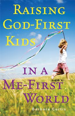 Raising God-First Kids in a Me-First World - Curtis, Barbara