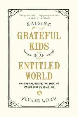 Raising Grateful Kids in an Entitled World: How One Family Learned That Saying No Can Lead to Life's BiggestYes - Welch, Kristen