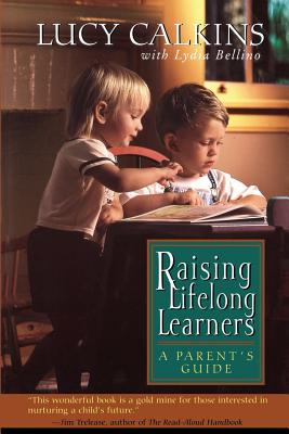 Raising Lifelong Learners: A Parent's Guide - Calkins, Lucy, and Lydia, Bellino